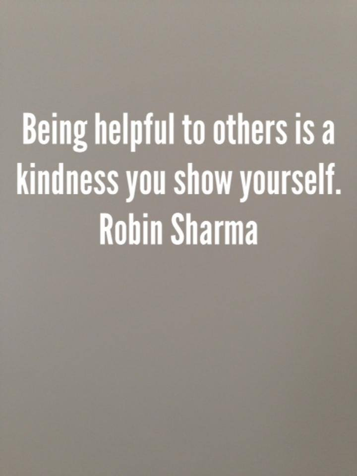 Being helpful to others is a kindness you show yourself.